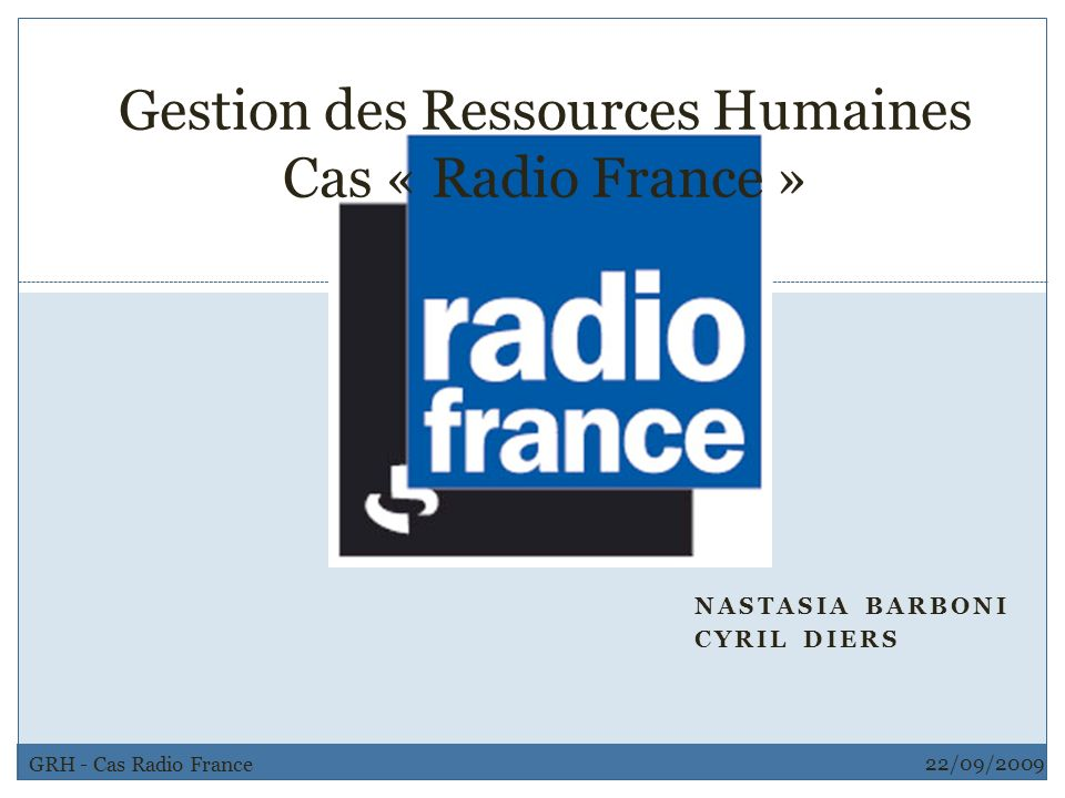 NASTASIA BARBONI CYRIL DIERS 22/09/2009 GRH - Cas Radio France 1 Gestion des Ressources Humaines Cas « Radio France »