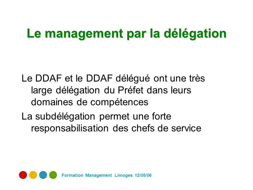 Formation Management Limoges 12/05/06 Le management par la délégation Le DDAF et le DDAF délégué ont une très large délégation du Préfet dans leurs domaines de compétences La subdélégation permet une forte responsabilisation des chefs de service