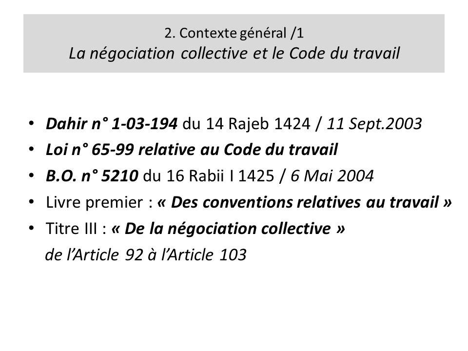 2. Contexte général /1 La négociation collective et le Code du travail Dahir n° 1-03-194 du 14 Rajeb 1424 / 11 Sept.2003 Loi n° 65-99 relative au Code