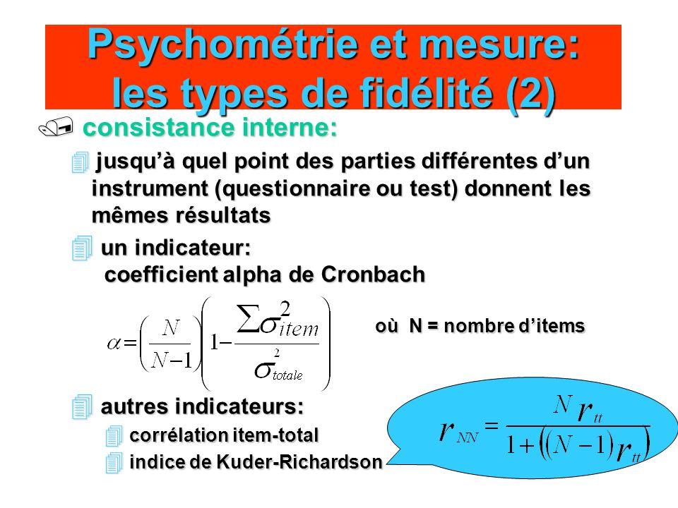 Psychométrie et mesure: les types de fidélité (2) / consistance interne: 4 jusquà quel point des parties différentes dun instrument (questionnaire ou test) donnent les mêmes résultats 4 un indicateur: coefficient alpha de Cronbach où N = nombre ditems 4 autres indicateurs: 4 corrélation item-total 4 indice de Kuder-Richardson