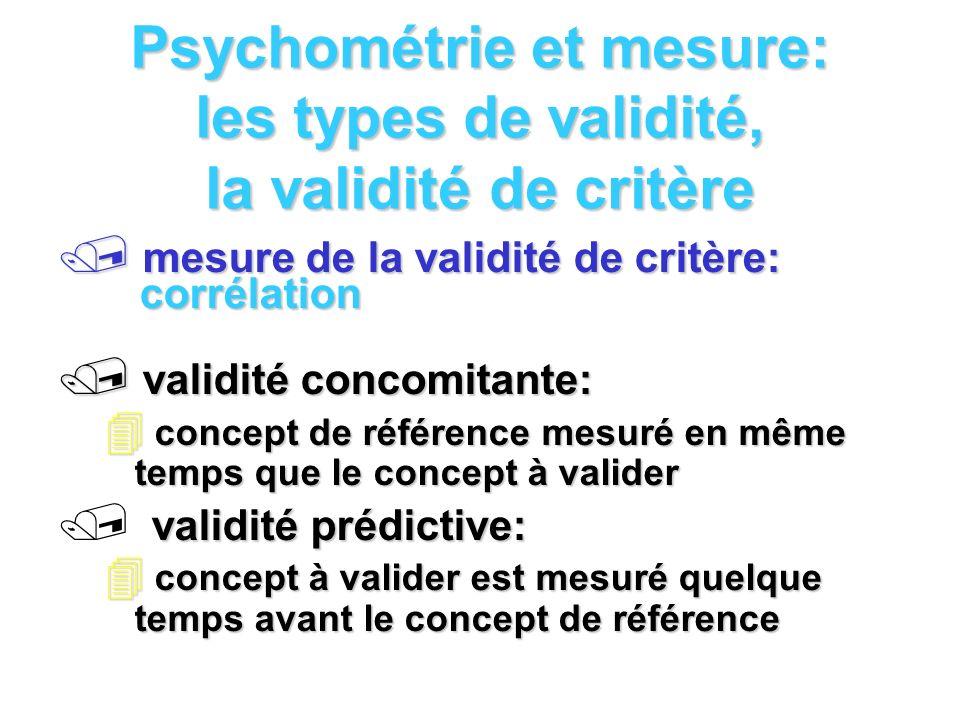Psychométrie et mesure: les types de validité, la validité de critère mesure de la validité de critère: corrélation mesure de la validité de critère: corrélation validité concomitante: validité concomitante: concept de référence mesuré en même temps que le concept à valider concept de référence mesuré en même temps que le concept à valider validité prédictive: concept à valider est mesuré quelque temps avant le concept de référence concept à valider est mesuré quelque temps avant le concept de référence