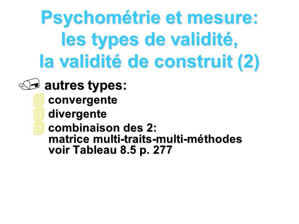 Psychométrie et mesure: les types de validité, la validité de construit (2) / autres types: 4 convergente 4 divergente 4 combinaison des 2: matrice multi-traits-multi-méthodes voir Tableau 8.5 p.