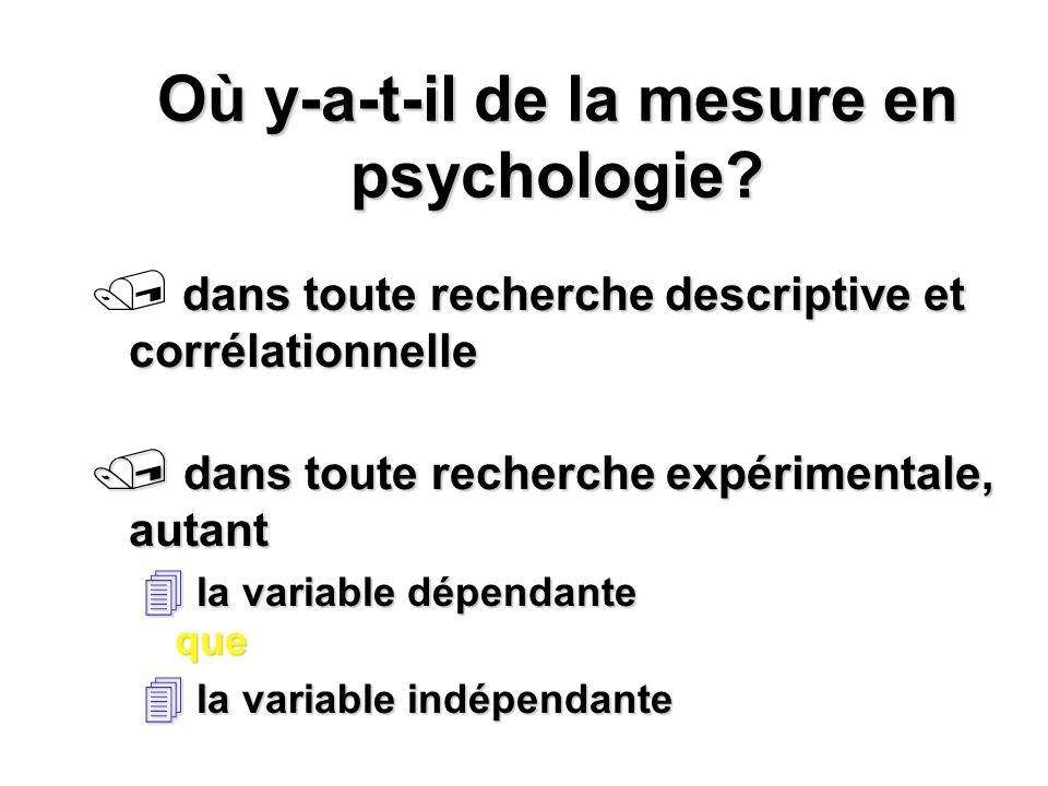 Où y-a-t-il de la mesure en psychologie? dans toute recherche descriptive et corrélationnelle dans toute recherche expérimentale, autant dans toute re