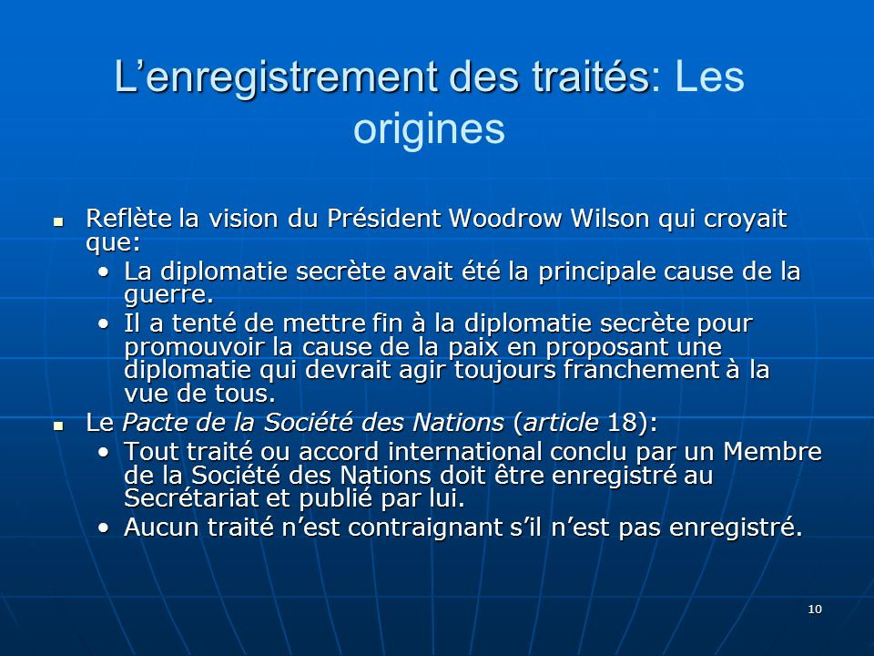 10 Reflète la vision du Président Woodrow Wilson qui croyait que: Reflète la vision du Président Woodrow Wilson qui croyait que: La diplomatie secrète avait été la principale cause de la guerre.La diplomatie secrète avait été la principale cause de la guerre.