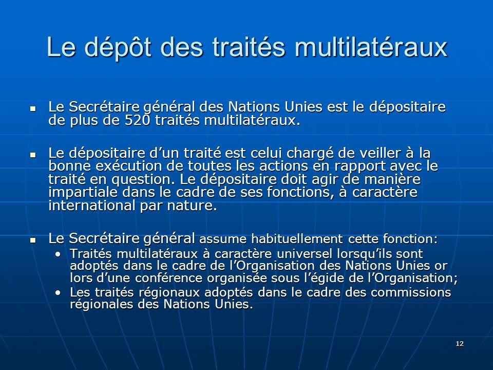 12 Le dépôt des traités multilatéraux Le Secrétaire général des Nations Unies est le dépositaire de plus de 520 traités multilatéraux. Le Secrétaire g