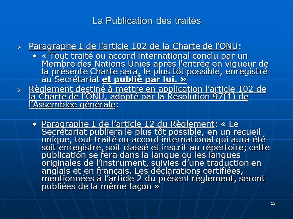 13 La Publication des traités Paragraphe 1 de larticle 102 de la Charte de lONU: Paragraphe 1 de larticle 102 de la Charte de lONU: « Tout traité ou a