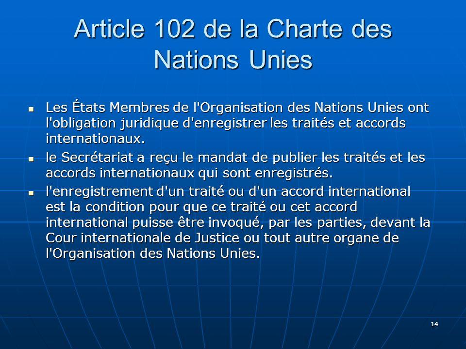14 Article 102 de la Charte des Nations Unies Les États Membres de l Organisation des Nations Unies ont l obligation juridique d enregistrer les traités et accords internationaux.
