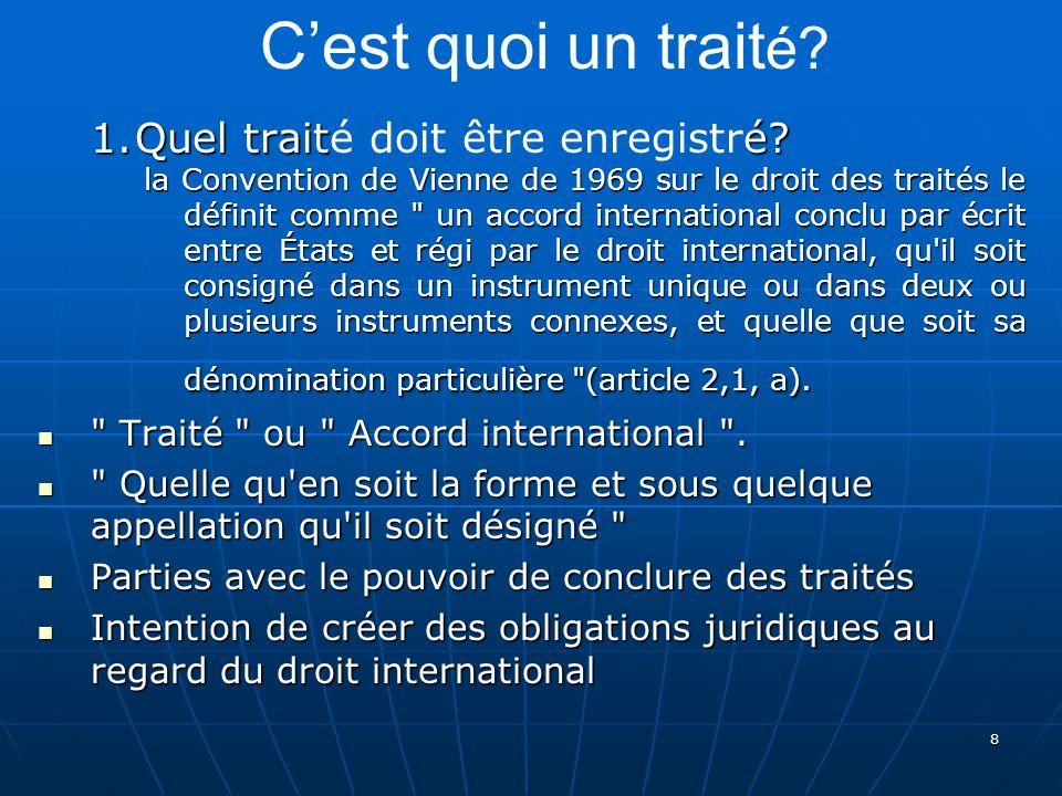 8 1.Quel traité? 1.Quel traité doit être enregistré? la Convention de Vienne de 1969 sur le droit des traités le définit comme