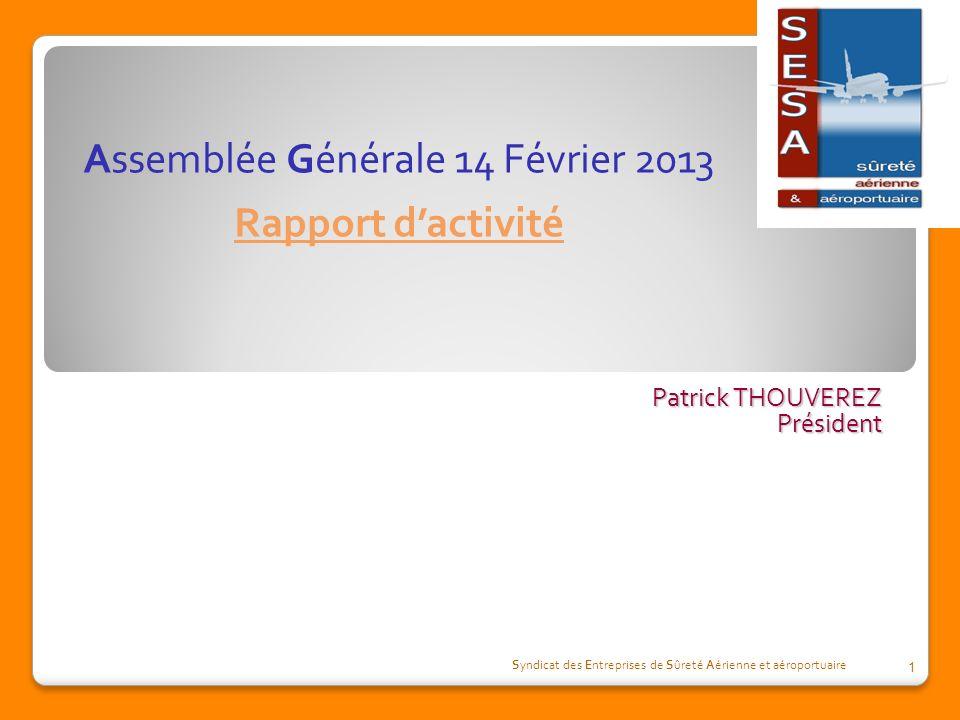 Patrick THOUVEREZ Président Syndicat des Entreprises de Sûreté Aérienne et aéroportuaire 1 Assemblée Générale 14 Février 2013 Rapport dactivité