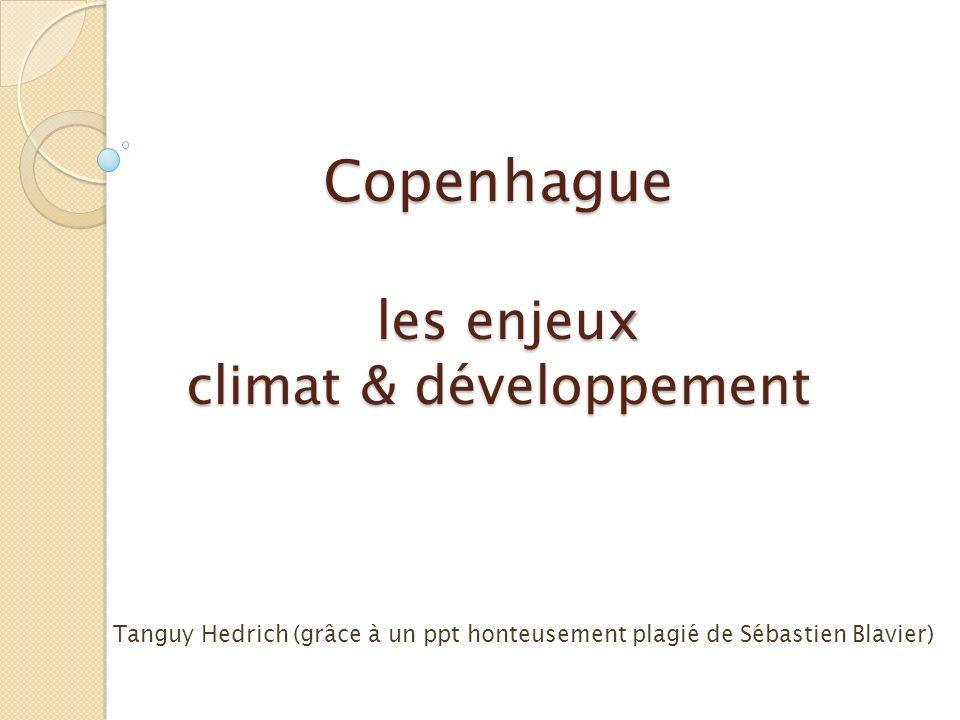 Copenhague les enjeu x climat & développement Copenhague les enjeux climat & développement Tanguy Hedrich (grâce à un ppt honteusement plagié de Sébas