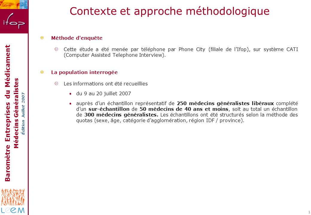Baromètre Entreprises du Médicament Médecins Généralistes Édition Juillet 2007 1 Contexte et approche méthodologique Méthode d'enquête Cette étude a é
