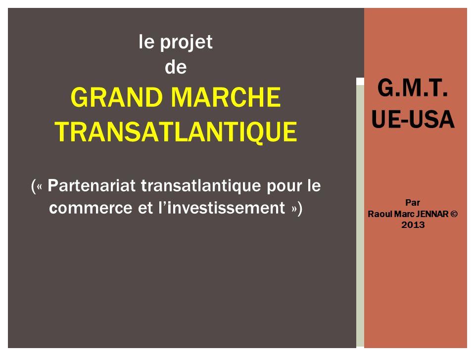 G.M.T. UE-USA Par Raoul Marc JENNAR © 2013 le projet de GRAND MARCHE TRANSATLANTIQUE (« Partenariat transatlantique pour le commerce et linvestissemen