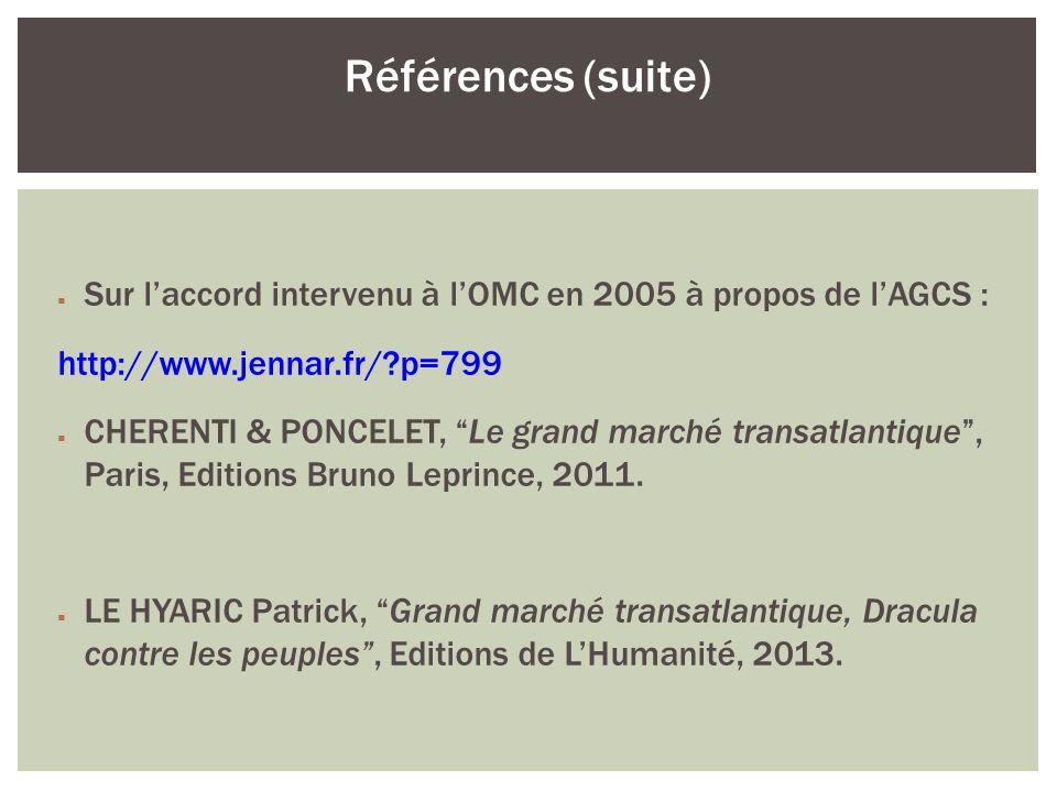 Sur laccord intervenu à lOMC en 2005 à propos de lAGCS : http://www.jennar.fr/?p=799 CHERENTI & PONCELET, Le grand marché transatlantique, Paris, Edit