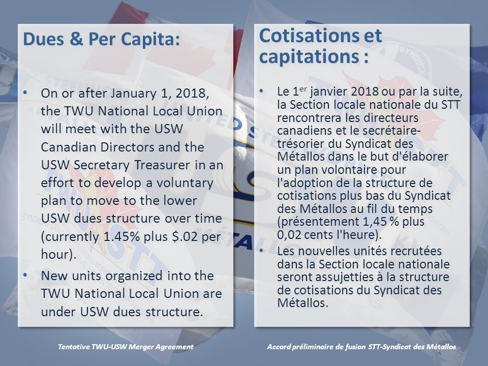 Accord préliminaire de fusion STT-Syndicat des MétallosTentative TWU-USW Merger Agreement Dues & Per Capita: On or after January 1, 2018, the TWU National Local Union will meet with the USW Canadian Directors and the USW Secretary Treasurer in an effort to develop a voluntary plan to move to the lower USW dues structure over time (currently 1.45% plus $.02 per hour).