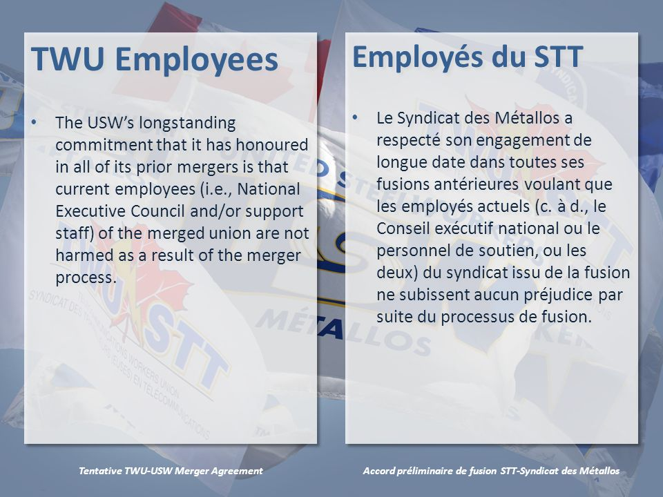 Accord préliminaire de fusion STT-Syndicat des MétallosTentative TWU-USW Merger Agreement TWU Employees The USWs longstanding commitment that it has honoured in all of its prior mergers is that current employees (i.e., National Executive Council and/or support staff) of the merged union are not harmed as a result of the merger process.