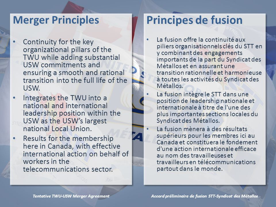 Accord préliminaire de fusion STT-Syndicat des MétallosTentative TWU-USW Merger Agreement Merger Principles Continuity for the key organizational pillars of the TWU while adding substantial USW commitments and ensuring a smooth and rational transition into the full life of the USW.