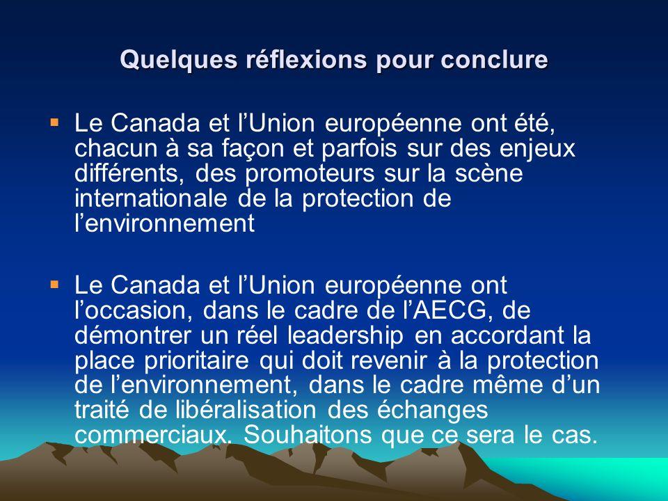 Quelques réflexions pour conclure Le Canada et lUnion européenne ont été, chacun à sa façon et parfois sur des enjeux différents, des promoteurs sur la scène internationale de la protection de lenvironnement Le Canada et lUnion européenne ont loccasion, dans le cadre de lAECG, de démontrer un réel leadership en accordant la place prioritaire qui doit revenir à la protection de lenvironnement, dans le cadre même dun traité de libéralisation des échanges commerciaux.