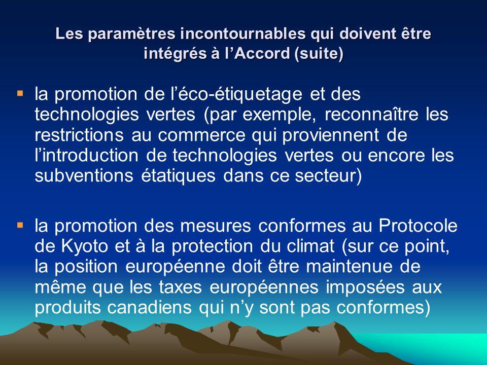 Les paramètres incontournables qui doivent être intégrés à lAccord (suite) la promotion de léco-étiquetage et des technologies vertes (par exemple, reconnaître les restrictions au commerce qui proviennent de lintroduction de technologies vertes ou encore les subventions étatiques dans ce secteur) la promotion des mesures conformes au Protocole de Kyoto et à la protection du climat (sur ce point, la position européenne doit être maintenue de même que les taxes européennes imposées aux produits canadiens qui ny sont pas conformes)