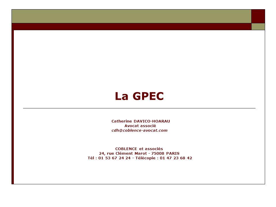 La GPEC Catherine DAVICO-HOARAU Avocat associé cdh@coblence-avocat.com COBLENCE et associés 24, rue Clément Marot - 75008 PARIS Tél : 01 53 67 24 24 -