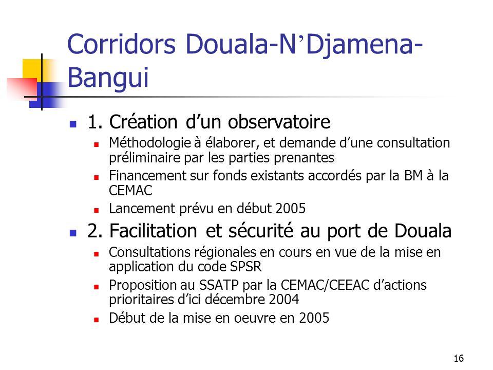 16 Corridors Douala-N Djamena- Bangui 1. Création dun observatoire Méthodologie à élaborer, et demande dune consultation préliminaire par les parties