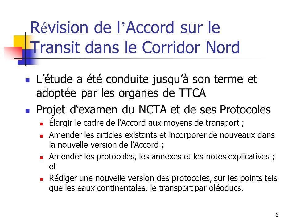 6 R é vision de l Accord sur le Transit dans le Corridor Nord Létude a été conduite jusquà son terme et adoptée par les organes de TTCA Projet dexamen