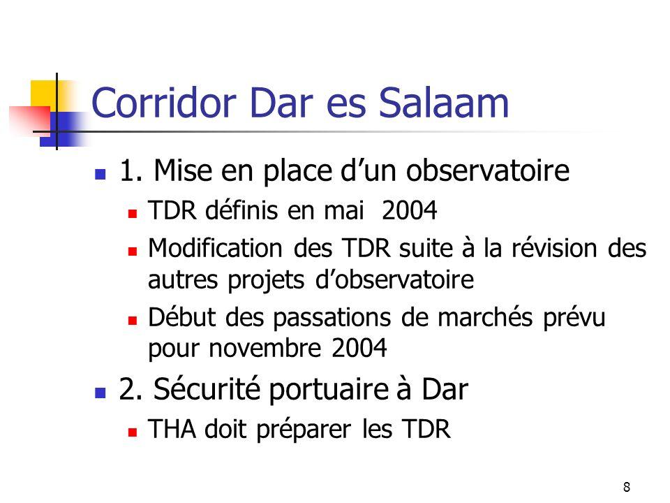 8 Corridor Dar es Salaam 1. Mise en place dun observatoire TDR définis en mai 2004 Modification des TDR suite à la révision des autres projets dobserv