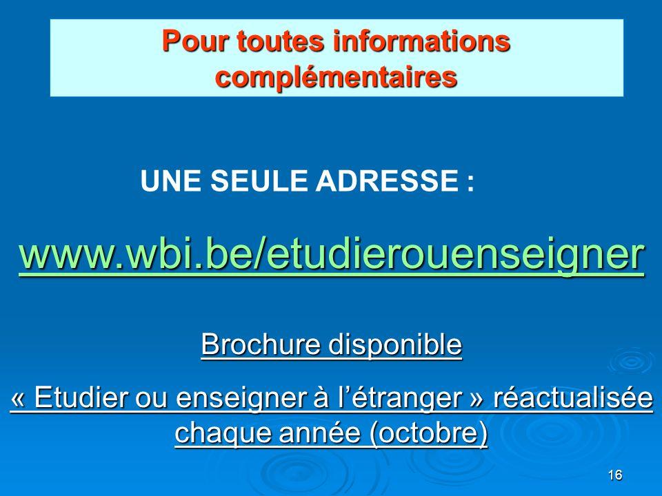 16 Pour toutes informations complémentaires UNE SEULE ADRESSE : www.wbi.be/etudierouenseigner Brochure disponible « Etudier ou enseigner à létranger » réactualisée chaque année (octobre)