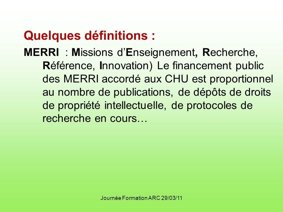 Journée Formation ARC 29/03/11 Quelques définitions : MERRI : Missions dEnseignement, Recherche, Référence, Innovation) Le financement public des MERRI accordé aux CHU est proportionnel au nombre de publications, de dépôts de droits de propriété intellectuelle, de protocoles de recherche en cours…