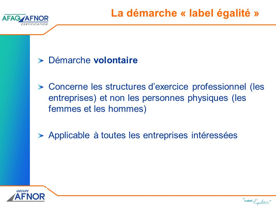La démarche « label égalité » Démarche volontaire Concerne les structures dexercice professionnel (les entreprises) et non les personnes physiques (les femmes et les hommes) Applicable à toutes les entreprises intéressées