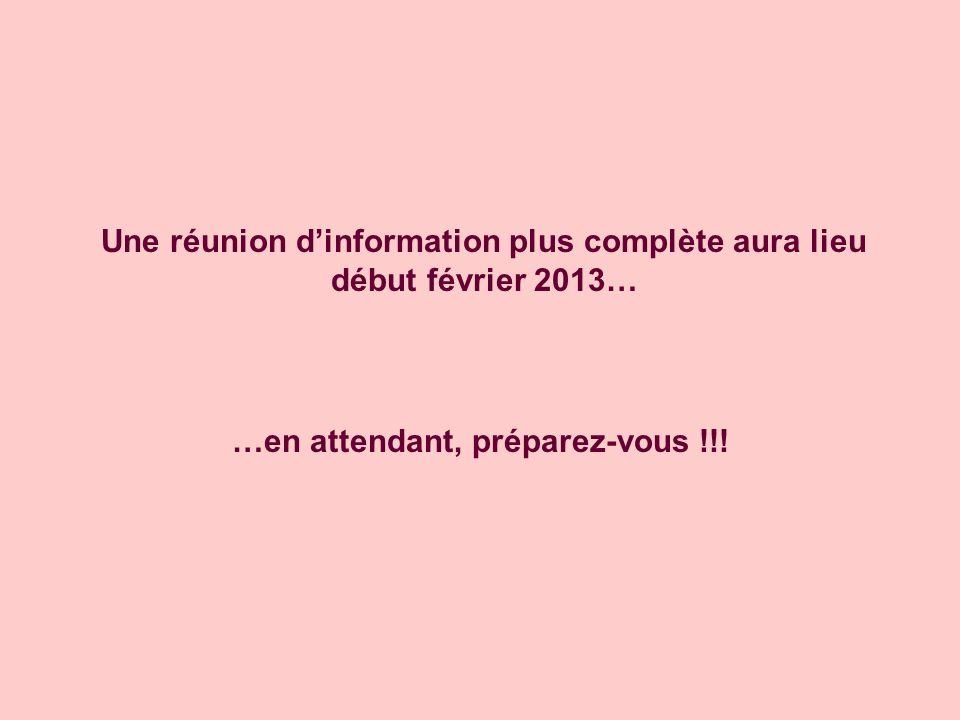 Une réunion dinformation plus complète aura lieu début février 2013… …en attendant, préparez-vous !!!