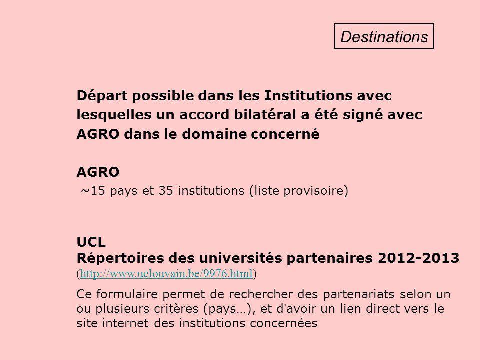Destinations Départ possible dans les Institutions avec lesquelles un accord bilatéral a été signé avec AGRO dans le domaine concerné AGRO ~15 pays et 35 institutions (liste provisoire) UCL Répertoires des universités partenaires 2012-2013 (http://www.uclouvain.be/9976.html)http://www.uclouvain.be/9976.html Ce formulaire permet de rechercher des partenariats selon un ou plusieurs critères (pays…), et d avoir un lien direct vers le site internet des institutions concernées