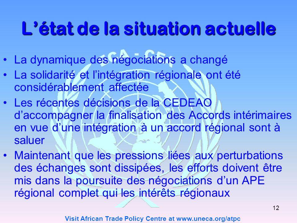 Visit African Trade Policy Centre at www.uneca.org/atpc 12 Létat de la situation actuelle La dynamique des négociations a changé La solidarité et lintégration régionale ont été considérablement affectée Les récentes décisions de la CEDEAO daccompagner la finalisation des Accords intérimaires en vue dune intégration à un accord régional sont à saluer Maintenant que les pressions liées aux perturbations des échanges sont dissipées, les efforts doivent être mis dans la poursuite des négociations dun APE régional complet qui les intérêts régionaux