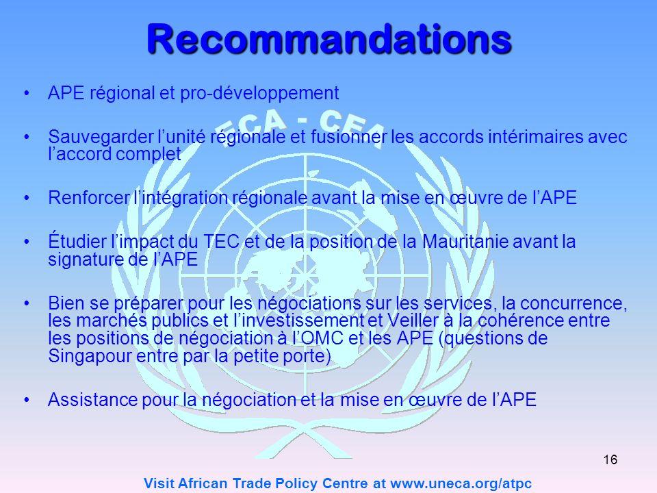 Visit African Trade Policy Centre at www.uneca.org/atpc 16 Recommandations APE régional et pro-développement Sauvegarder lunité régionale et fusionner les accords intérimaires avec laccord complet Renforcer lintégration régionale avant la mise en œuvre de lAPE Étudier limpact du TEC et de la position de la Mauritanie avant la signature de lAPE Bien se préparer pour les négociations sur les services, la concurrence, les marchés publics et linvestissement et Veiller à la cohérence entre les positions de négociation à lOMC et les APE (questions de Singapour entre par la petite porte) Assistance pour la négociation et la mise en œuvre de lAPE