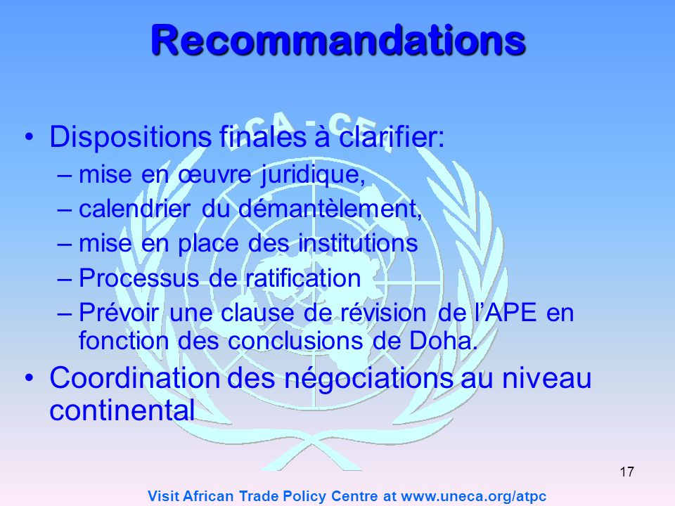 Visit African Trade Policy Centre at www.uneca.org/atpc 17 Recommandations Dispositions finales à clarifier: –mise en œuvre juridique, –calendrier du