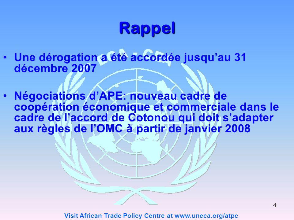 Visit African Trade Policy Centre at www.uneca.org/atpc 4 Rappel Une dérogation a été accordée jusquau 31 décembre 2007 Négociations dAPE: nouveau cadre de coopération économique et commerciale dans le cadre de laccord de Cotonou qui doit sadapter aux règles de lOMC à partir de janvier 2008
