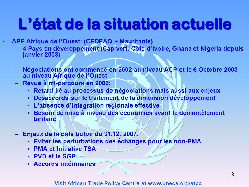 Visit African Trade Policy Centre at www.uneca.org/atpc 8 Létat de la situation actuelle APE Afrique de lOuest: (CEDEAO + Mauritanie) –4 Pays en développement (Cap vert, Côte dIvoire, Ghana et Nigeria depuis janvier 2008) –Négociations ont commencé en 2002 au niveau ACP et le 6 Octobre 2003 au niveau Afrique de lOuest –Revue à mi-parcours en 2006: Retard lié au processus de négociations mais aussi aux enjeux Désaccords sur le traitement de la dimension développement Labsence dintégration régionale effective Besoin de mise à niveau des économies avant le démantèlement tarifaire –Enjeux de la date butoir du 31.12.
