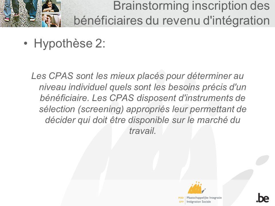 Brainstorming inscription des bénéficiaires du revenu d intégration Hypothèse 2: Les CPAS sont les mieux placés pour déterminer au niveau individuel quels sont les besoins précis d un bénéficiaire.