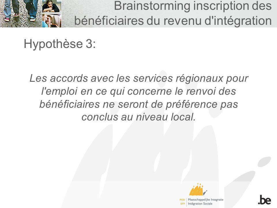 Brainstorming inscription des bénéficiaires du revenu d intégration Hypothèse 3: Les accords avec les services régionaux pour l emploi en ce qui concerne le renvoi des bénéficiaires ne seront de préférence pas conclus au niveau local.