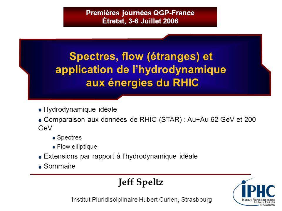 Spectres, flow (étranges) et application de lhydrodynamique aux énergies du RHIC Jeff Speltz Premières journées QGP-France Étretat, 3-6 Juillet 2006 Institut Pluridisciplinaire Hubert Curien, Strasbourg Hydrodynamique idéale Comparaison aux données de RHIC (STAR) : Au+Au 62 GeV et 200 GeV Spectres Flow elliptique Extensions par rapport à lhydrodynamique idéale Sommaire