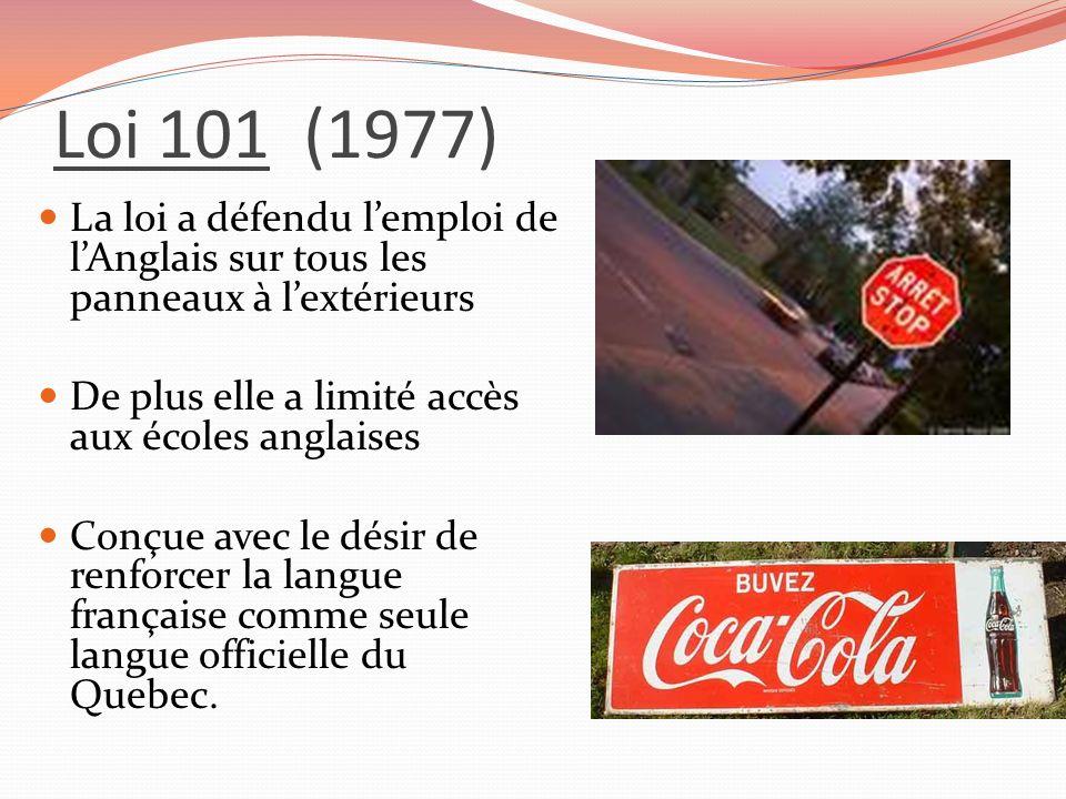 Loi 101 (1977) La loi a défendu lemploi de lAnglais sur tous les panneaux à lextérieurs De plus elle a limité accès aux écoles anglaises Conçue avec l