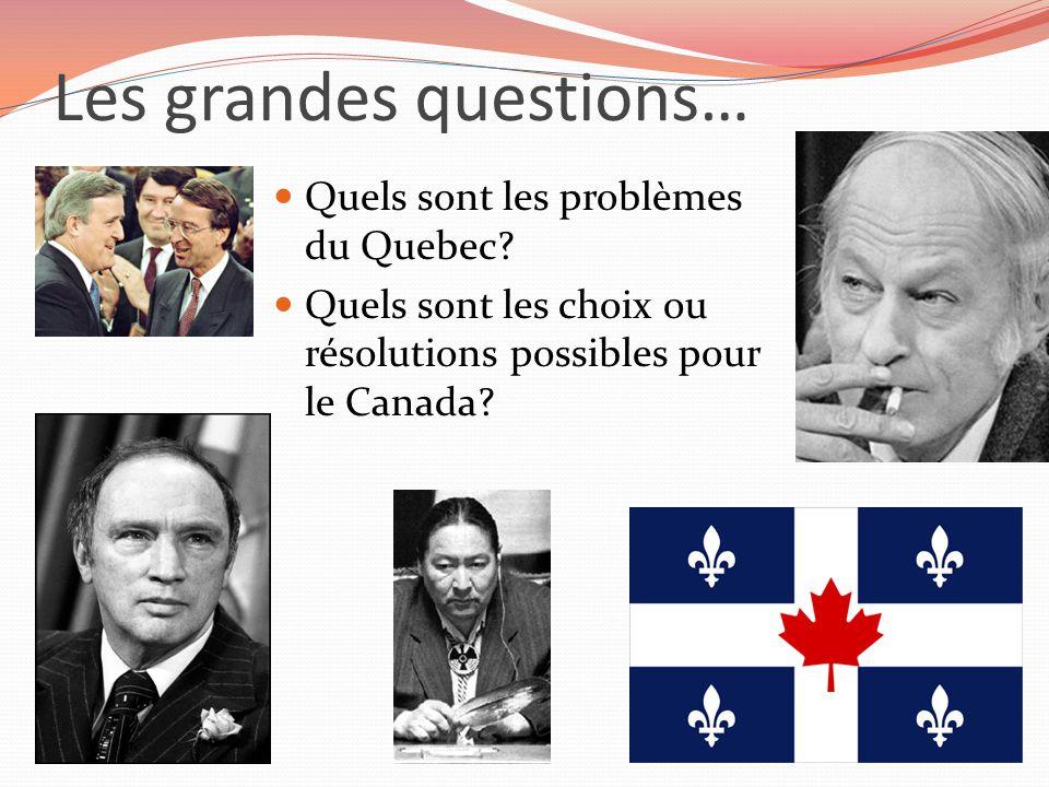 Les grandes questions… Quels sont les problèmes du Quebec? Quels sont les choix ou résolutions possibles pour le Canada?