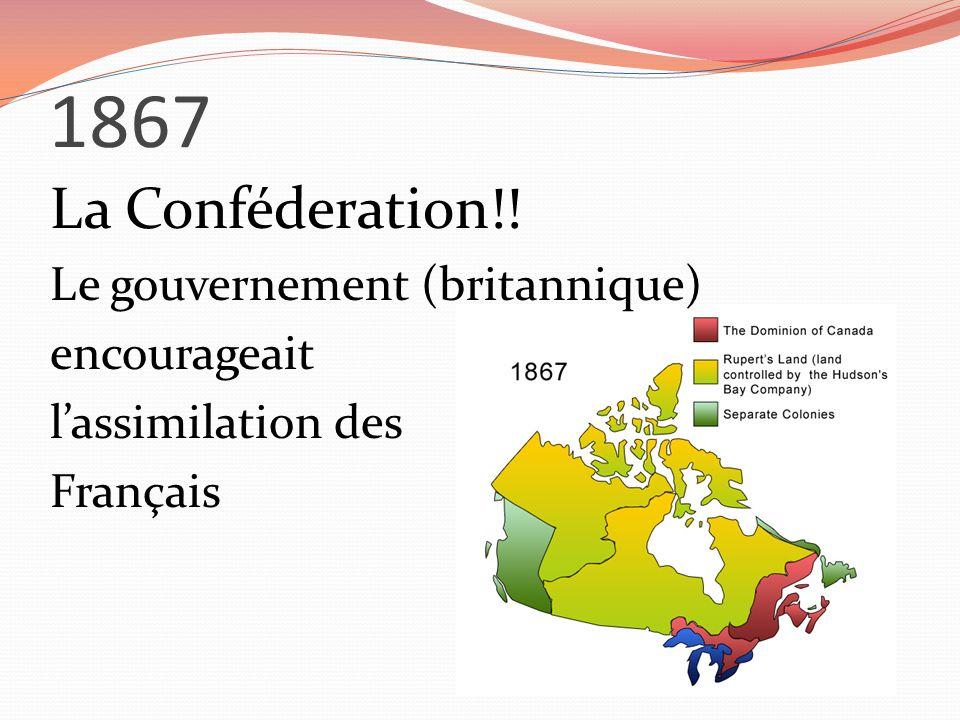1867 La Conféderation!! Le gouvernement (britannique) encourageait lassimilation des Français