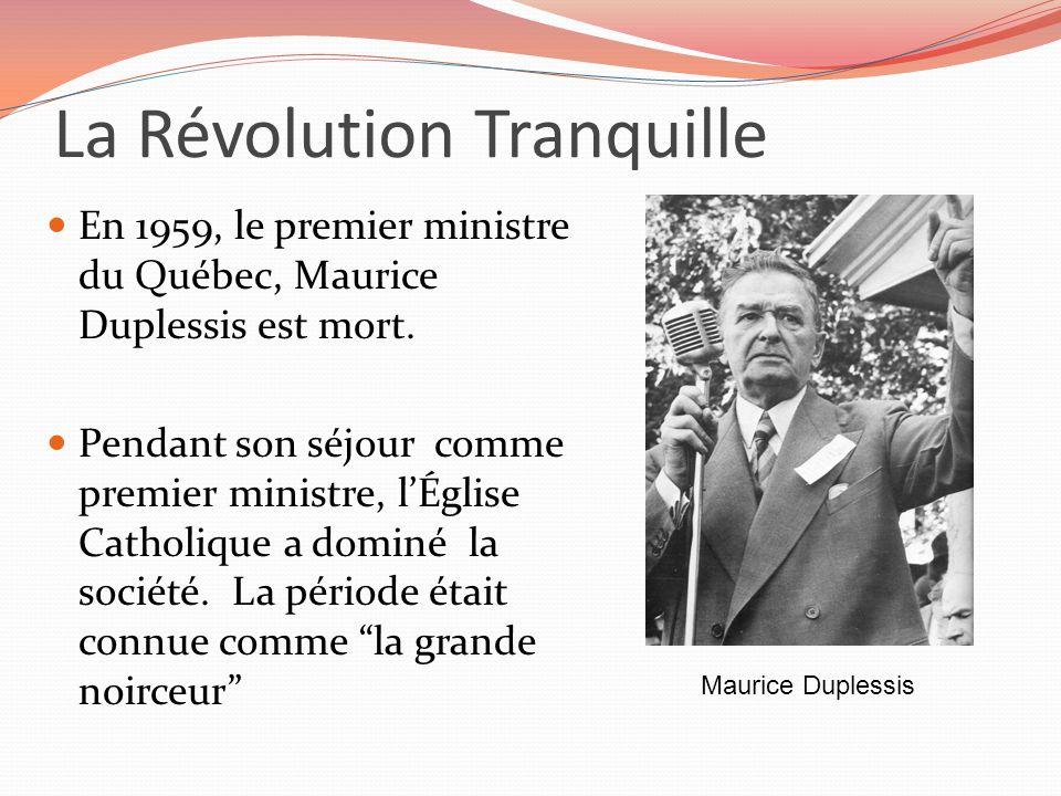 La Révolution Tranquille En 1959, le premier ministre du Québec, Maurice Duplessis est mort. Pendant son séjour comme premier ministre, lÉglise Cathol