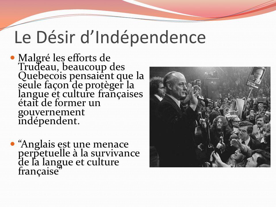 Le Désir dIndépendence Malgré les efforts de Trudeau, beaucoup des Quebecois pensaient que la seule façon de protèger la langue et culture françaises