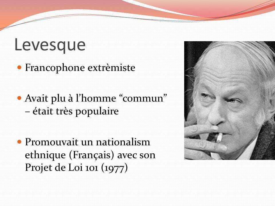 Levesque Francophone extrèmiste Avait plu à lhomme commun – était très populaire Promouvait un nationalism ethnique (Français) avec son Projet de Loi