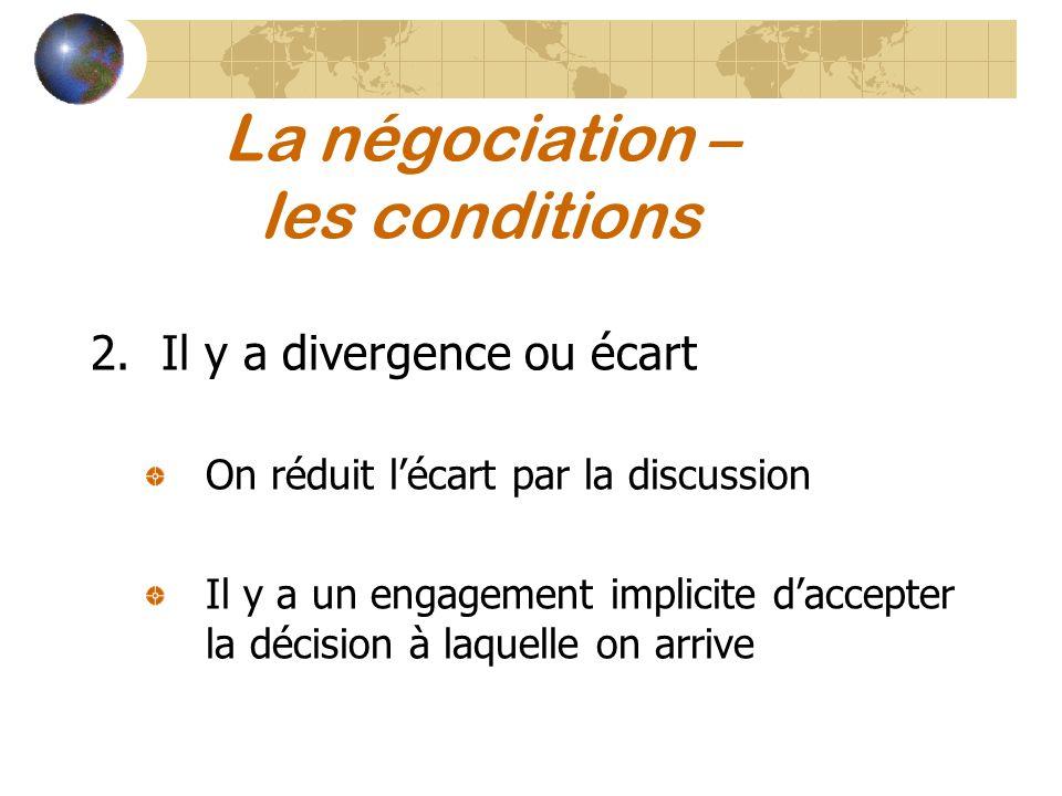 La négociation – les conditions 2.Il y a divergence ou écart On réduit lécart par la discussion Il y a un engagement implicite daccepter la décision à