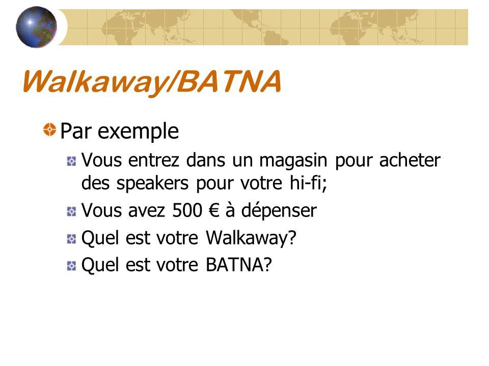 Walkaway/BATNA Par exemple Vous entrez dans un magasin pour acheter des speakers pour votre hi-fi; Vous avez 500 à dépenser Quel est votre Walkaway? Q