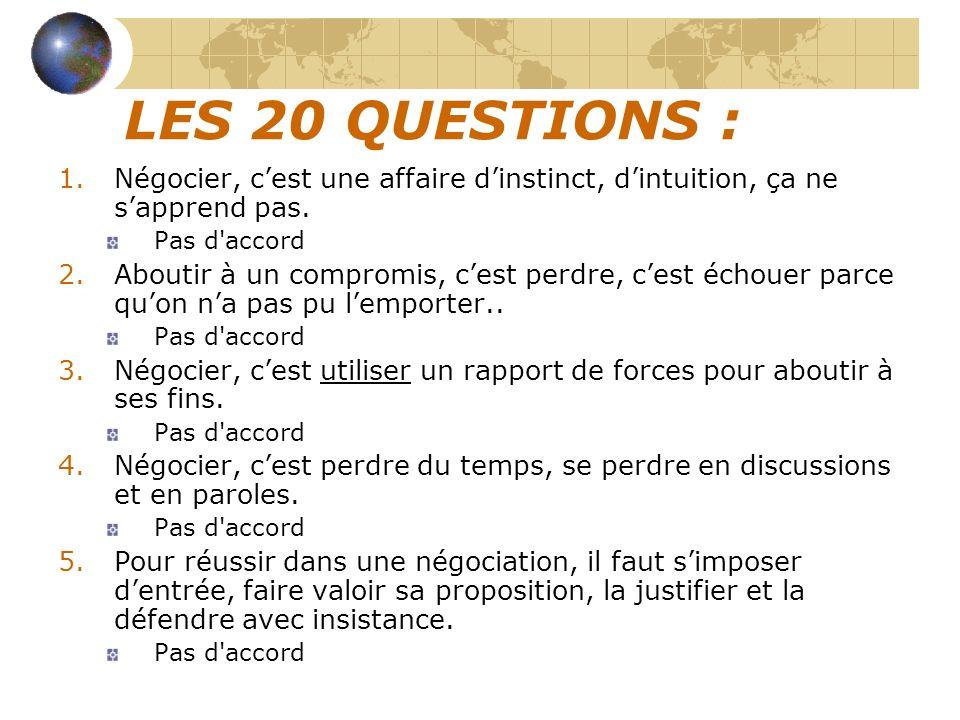LES 20 QUESTIONS : 1.Négocier, cest une affaire dinstinct, dintuition, ça ne sapprend pas. Pas d'accord 2.Aboutir à un compromis, cest perdre, cest éc