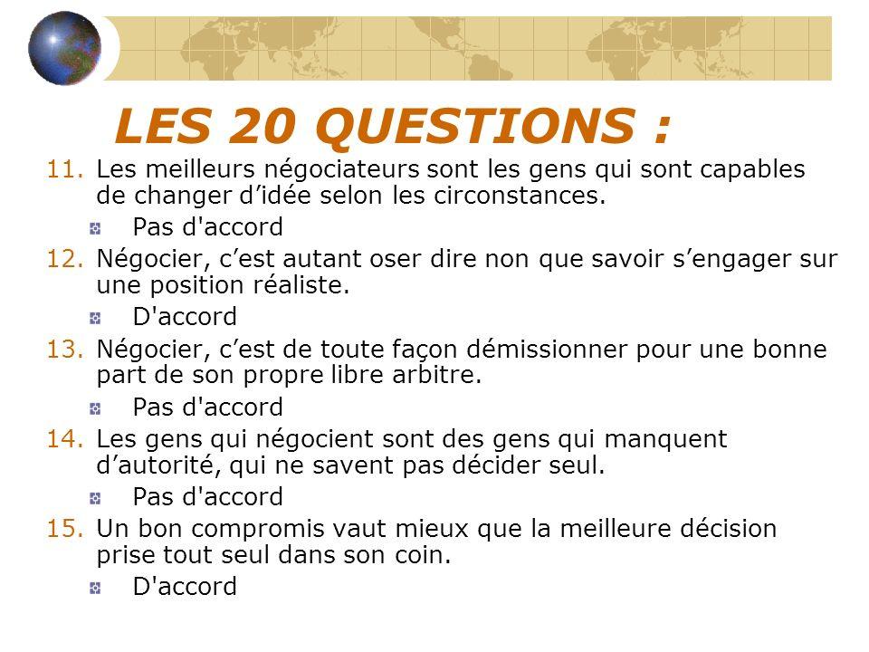 LES 20 QUESTIONS : 11.Les meilleurs négociateurs sont les gens qui sont capables de changer didée selon les circonstances. Pas d'accord 12.Négocier, c