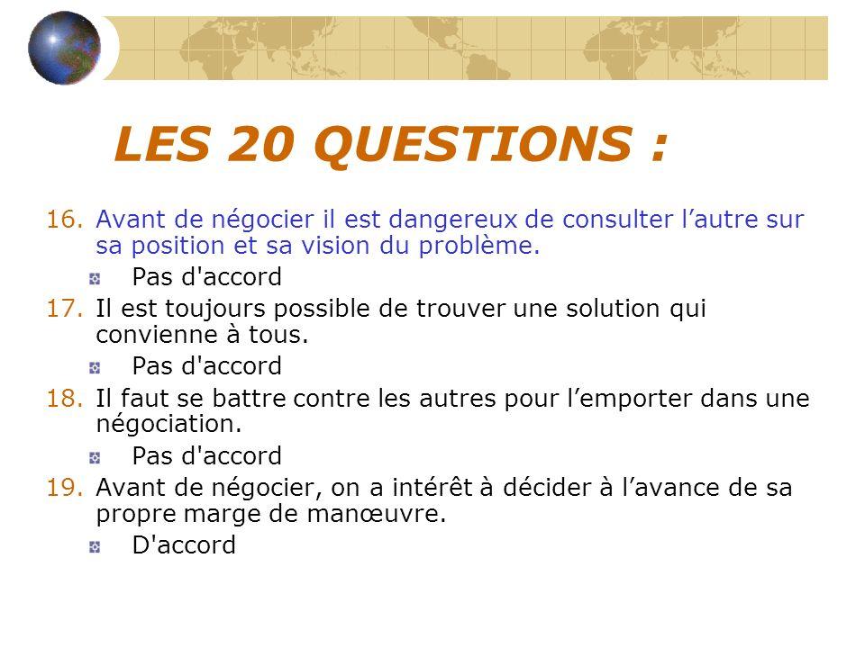LES 20 QUESTIONS : 16.Avant de négocier il est dangereux de consulter lautre sur sa position et sa vision du problème. Pas d'accord 17.Il est toujours